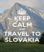 KEEP CALM AND TRAVEL TO SLOVAKIA - Personalised Poster A1 size