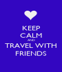 KEEP CALM AND TRAVEL WITH FRIENDS - Personalised Poster A1 size