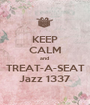 KEEP CALM and  TREAT-A-SEAT Jazz 1337 - Personalised Poster A1 size