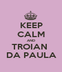 KEEP CALM AND TROIAN  DA PAULA - Personalised Poster A1 size