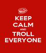 KEEP CALM AND TROLL EVERYONE - Personalised Poster A1 size