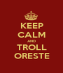 KEEP CALM AND TROLL ORESTE - Personalised Poster A1 size