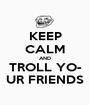 KEEP CALM AND TROLL YO- UR FRIENDS - Personalised Poster A1 size
