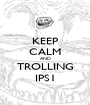KEEP CALM AND TROLLING IPS1 - Personalised Poster A1 size