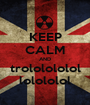 KEEP CALM AND trololololol lolololol - Personalised Poster A1 size