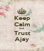 Keep Calm And  Trust Ajay - Personalised Poster A1 size