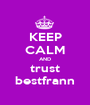 KEEP CALM AND trust bestfrann - Personalised Poster A1 size