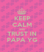 KEEP CALM AND TRUST IN PAPA YG - Personalised Poster A1 size