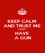 KEEP CALM  AND TRUST ME  I DON'T  HAVE  A GUN - Personalised Poster A1 size