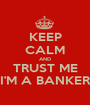 KEEP CALM AND TRUST ME I'M A BANKER - Personalised Poster A1 size