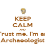 KEEP CALM AND Trust me, I'm an Archaeologist - Personalised Poster A1 size