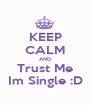 KEEP CALM AND Trust Me Im Single :D - Personalised Poster A1 size