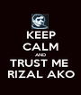 KEEP CALM AND TRUST ME  RIZAL AKO - Personalised Poster A1 size