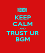 KEEP CALM AND TRUST UR BGM - Personalised Poster A1 size