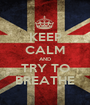 KEEP CALM AND TRY TO BREATHE - Personalised Poster A1 size