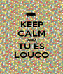 KEEP CALM AND TU ÉS LOUCO - Personalised Poster A1 size