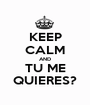 KEEP CALM AND TU ME QUIERES? - Personalised Poster A1 size