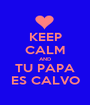 KEEP CALM AND TU PAPA ES CALVO - Personalised Poster A1 size