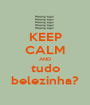 KEEP CALM AND tudo belezinha? - Personalised Poster A1 size