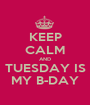KEEP CALM AND TUESDAY IS MY B-DAY - Personalised Poster A1 size