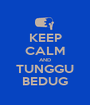 KEEP CALM AND TUNGGU BEDUG - Personalised Poster A1 size