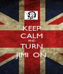 KEEP CALM AND TURN JIMI  ON - Personalised Poster A1 size