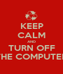 KEEP CALM AND TURN OFF THE COMPUTER - Personalised Poster A1 size