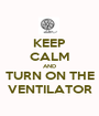 KEEP CALM AND TURN ON THE VENTILATOR - Personalised Poster A1 size