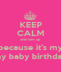 KEEP CALM and turn up because it's my my baby birthday - Personalised Poster A1 size