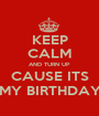 KEEP CALM AND TURN UP CAUSE ITS MY BIRTHDAY - Personalised Poster A1 size