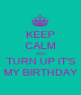 KEEP CALM AND TURN UP IT'S MY BIRTHDAY - Personalised Poster A1 size