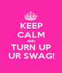 KEEP CALM AND TURN UP UR SWAG! - Personalised Poster A1 size