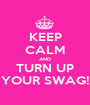 KEEP CALM AND TURN UP YOUR SWAG! - Personalised Poster A1 size