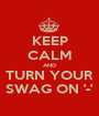 KEEP CALM AND TURN YOUR SWAG ON '-' - Personalised Poster A1 size