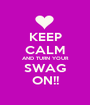 KEEP CALM AND TURN YOUR SWAG ON!! - Personalised Poster A1 size