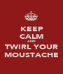 KEEP CALM AND TWIRL YOUR MOUSTACHE - Personalised Poster A1 size