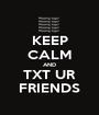 KEEP CALM AND TXT UR FRIENDS - Personalised Poster A1 size