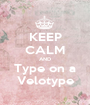 KEEP CALM AND Type on a Velotype - Personalised Poster A1 size