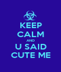 KEEP CALM AND U SAID CUTE ME - Personalised Poster A1 size