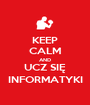 KEEP CALM AND UCZ SIĘ INFORMATYKI - Personalised Poster A1 size