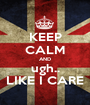 KEEP CALM AND ugh.. LIKE I CARE - Personalised Poster A1 size