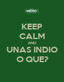KEEP CALM AND UNAS INDIO O QUE? - Personalised Poster A1 size