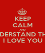 KEEP CALM AND UNDERSTAND THAT I LOVE YOU - Personalised Poster A1 size