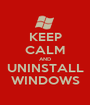 KEEP CALM AND UNINSTALL WINDOWS - Personalised Poster A1 size