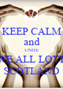 KEEP CALM and UNITE WE ALL LOVE SCOTLAND - Personalised Poster A1 size