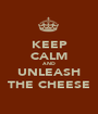 KEEP CALM AND UNLEASH THE CHEESE - Personalised Poster A1 size