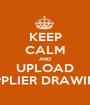 KEEP CALM AND UPLOAD SUPPLIER DRAWINGS - Personalised Poster A1 size