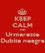 KEEP CALM AND Urmareste Dubita neagra - Personalised Poster A1 size