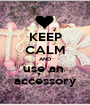 KEEP CALM AND use an  accessory - Personalised Poster A1 size