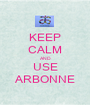 KEEP CALM AND USE ARBONNE - Personalised Poster A1 size